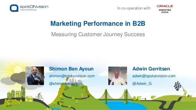 Measuring Customer Journey Success Marketing Performance in B2B Adwin Gerritsen adwin@spotonvision.com @Adwin_G Shimon Ben...
