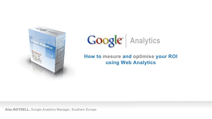 Alan BOYDELL , Google Analytics Manager, Southern Europe How to  mesure  and  optimise  your ROI using Web Analytics Analy...