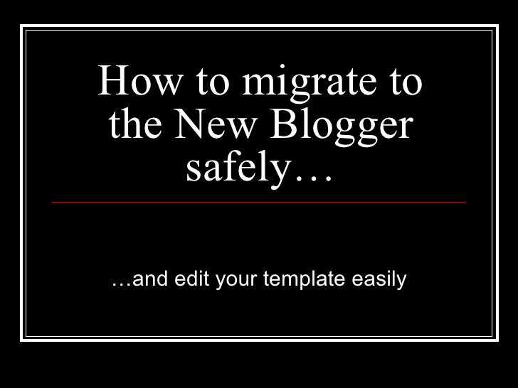 How to migrate to the New Blogger safely… … and edit your template easily