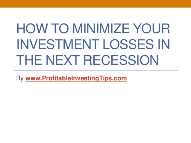 HOW TO MINIMIZE YOUR INVESTMENT LOSSES IN THE NEXT RECESSION By www.ProfitableInvestingTips.com