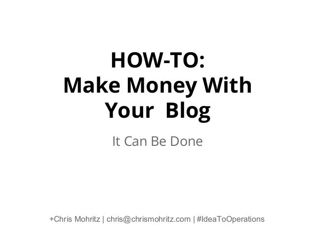 HOW-TO: Make Money With Your Blog It Can Be Done  +Chris Mohritz | chris@chrismohritz.com | #IdeaToOperations