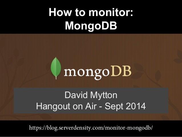 How to monitor:  MongoDB  David Mytton  Hangout on Air - Sept 2014  https://blog.serverdensity.com/monitor-mongodb/