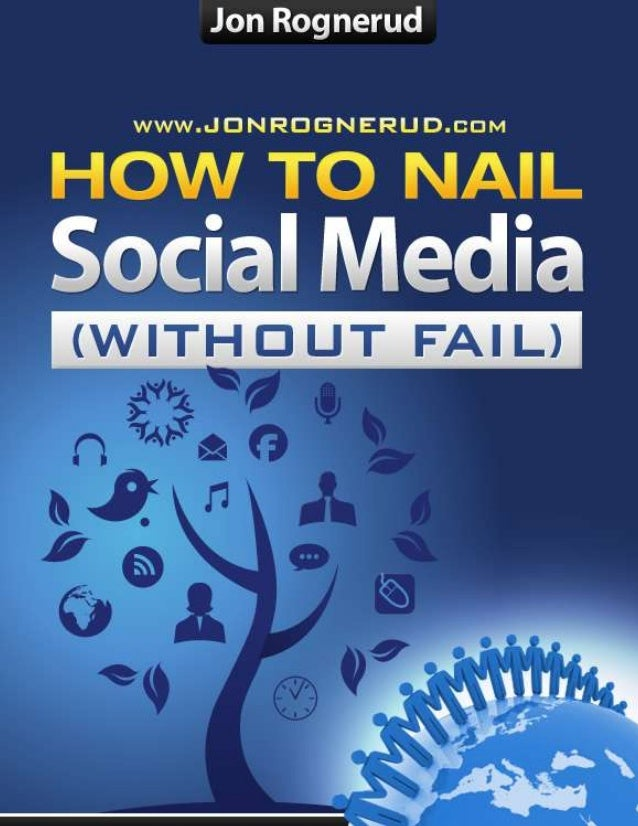 How To Nail Social Media (without fail) – A Personal Guidebook 2 http://www.jonrognerud.com (c) 2010. Personal Copy. No Di...