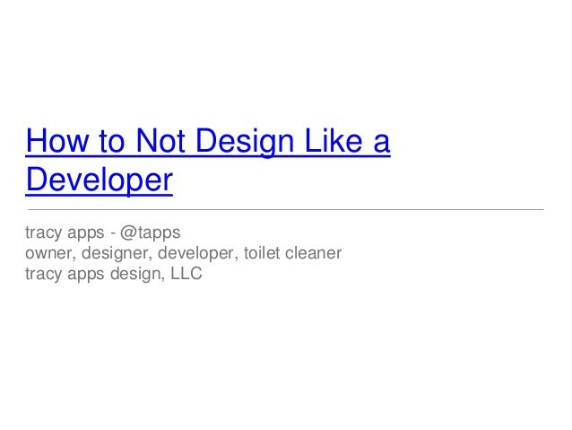 How to Not Design Like a Developer tracy apps - @tapps owner, designer, developer, toilet cleaner tracy apps design, LLC