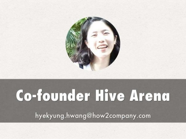 Co-founder Hive Arena  hyekyung. hwang@how2company. com