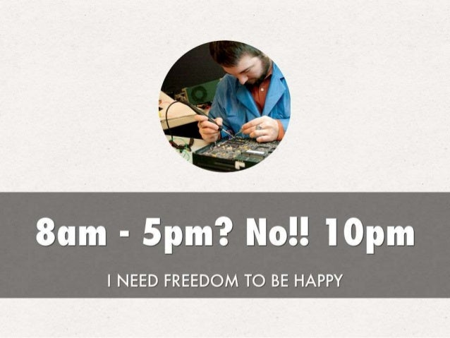 8am - 5pm?  Nc! ! l0pm  I NEED FREEDOM TO BE HAPPY