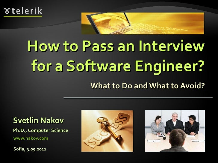 How to Pass an Interview for a Software Engineer? What to Do and What to Avoid? <ul><li>Svetlin Nakov </li></ul><ul><li>Ph...