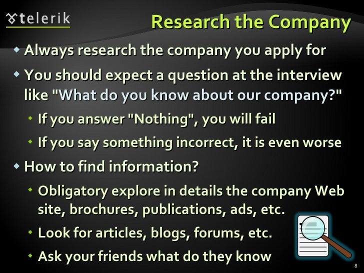 Research the Company <ul><li>Always research the company you apply for </li></ul><ul><li>You should expect a question at t...