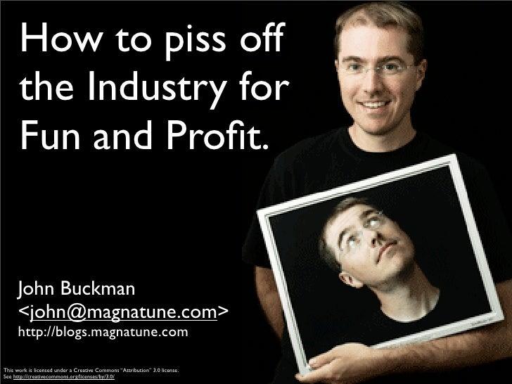 How to piss off       the Industry for       Fun and Profit.         John Buckman       <john@magnatune.com>       http://b...