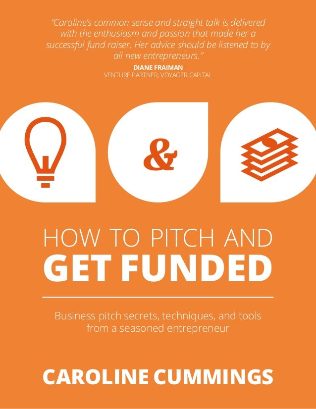 """HOW TO PITCH AND GET FUNDED Business pitch secrets, techniques, and tools from a seasoned entrepreneur CAROLINE CUMMINGS """"..."""