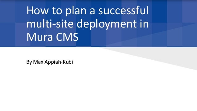 How to plan a successful multi-site deployment in Mura CMS By Max Appiah-Kubi