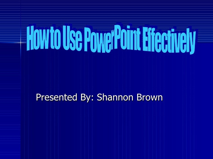 Presented By: Shannon Brown How to Use PowerPoint Effectively