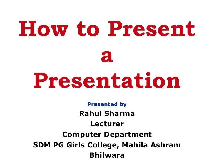 How to Present a Presentation <ul><li>Presented by </li></ul><ul><li>Rahul Sharma </li></ul><ul><li>Lecturer </li></ul><ul...