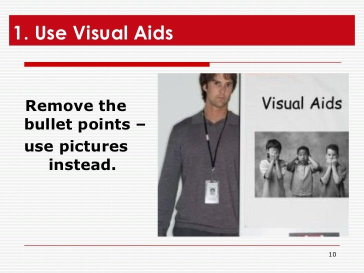 1. Use Visual Aids <ul><li>Remove the bullet points –  </li></ul><ul><li>use pictures instead.   </li></ul>