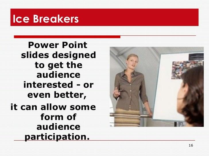 Ice Breakers  <ul><li>Power Point slides designed to get the audience interested - or even better,  </li></ul><ul><li>it c...