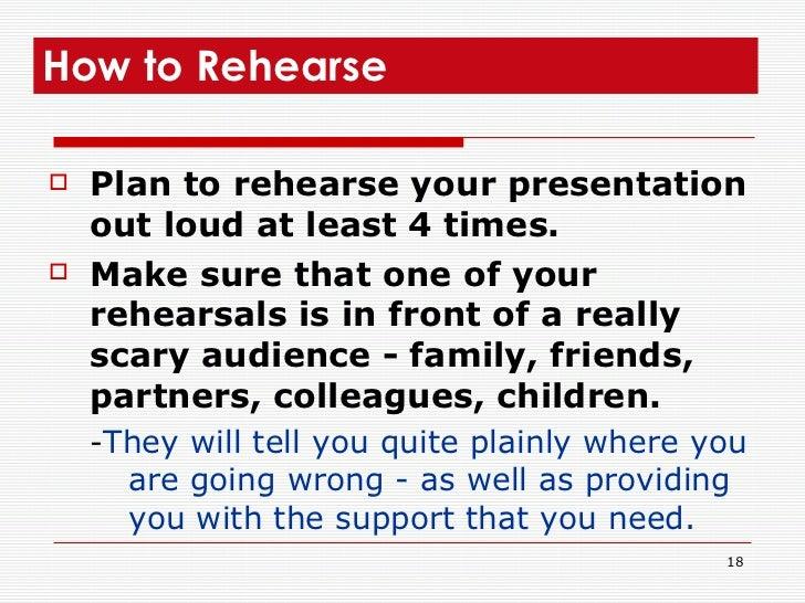 <ul><li>Plan to rehearse your presentation out loud at least 4 times. </li></ul><ul><li>Make sure that one of your rehears...