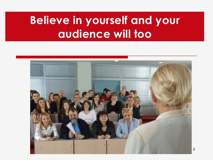 Believe in yourself and your audience will too