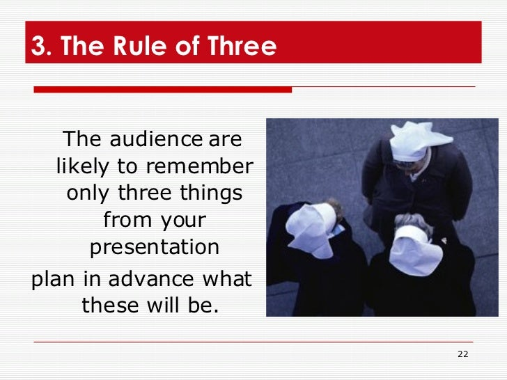 3. The Rule of Three  <ul><li>The audience are likely to remember only three things from your presentation </li></ul><ul><...