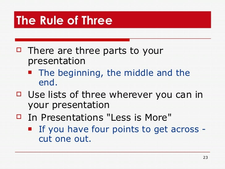 The Rule of Three <ul><li>There are three parts to your presentation  </li></ul><ul><ul><li>The beginning, the middle and ...