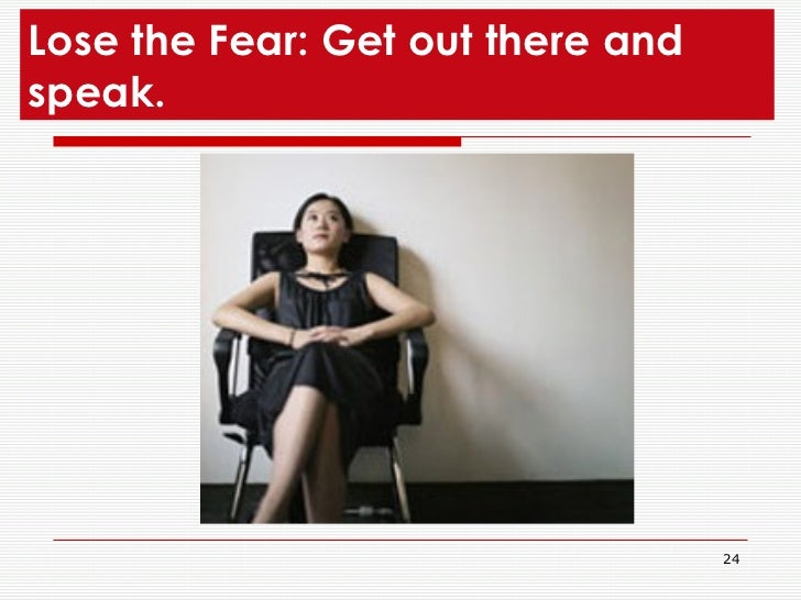 Lose the Fear: Get out there and speak.