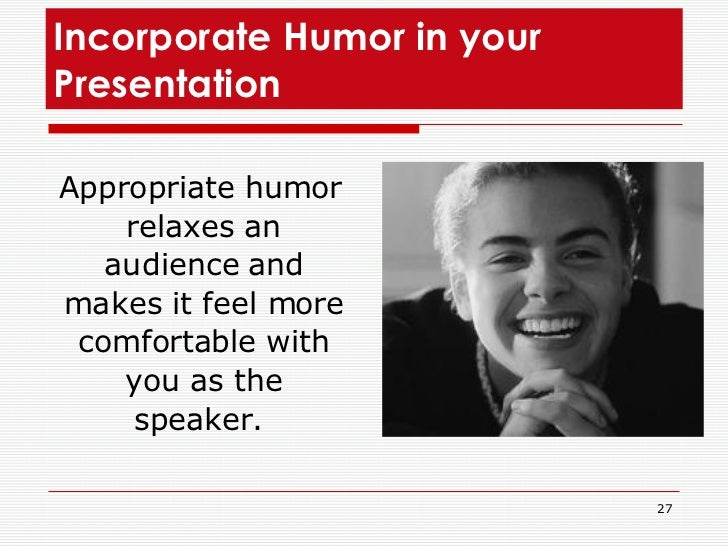 Incorporate Humor in your Presentation  <ul><li>Appropriate humor relaxes an audience and makes it feel more comfortable w...