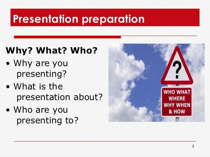 Presentation preparation <ul><li>Why? What? Who? </li></ul><ul><li>• Why are you presenting? </li></ul><ul><li>• What is t...