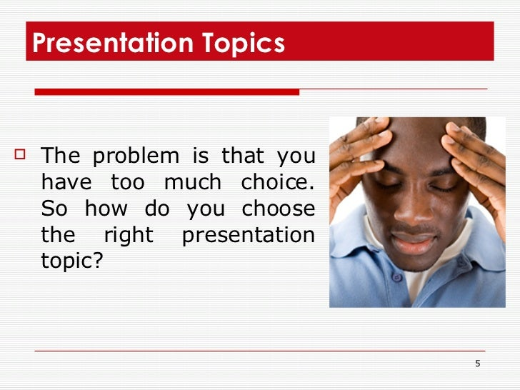 Presentation Topics  <ul><li>The problem is that you have too much choice. So how do you choose the right presentation top...