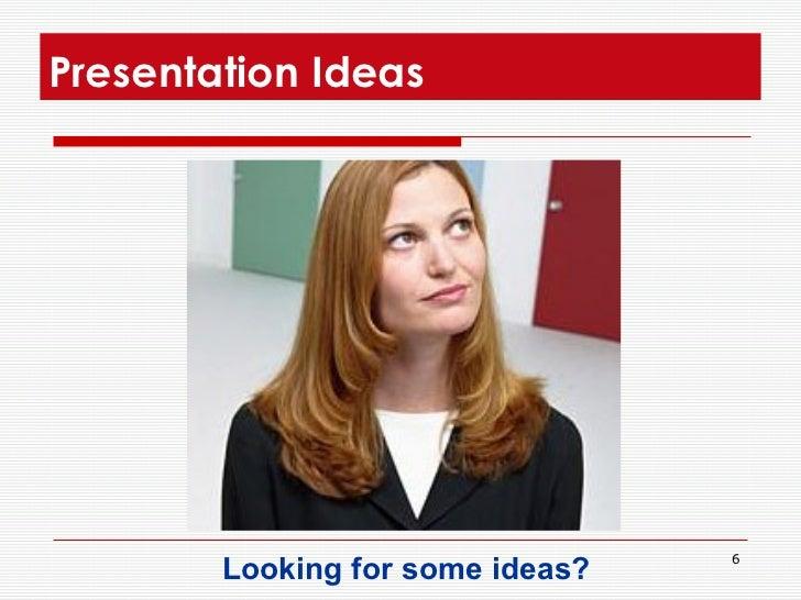 Presentation Ideas  <ul><li>Looking for some ideas?  </li></ul>