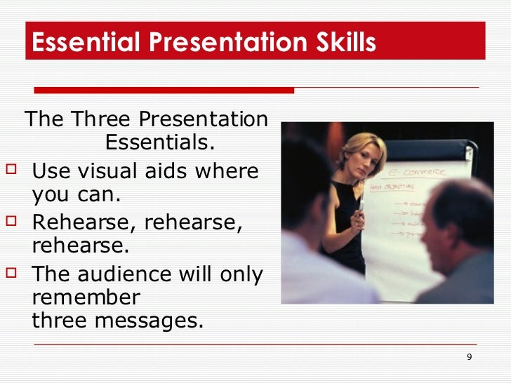 Essential Presentation Skills  <ul><li>The Three Presentation Essentials. </li></ul><ul><li>Use visual aids where you can....
