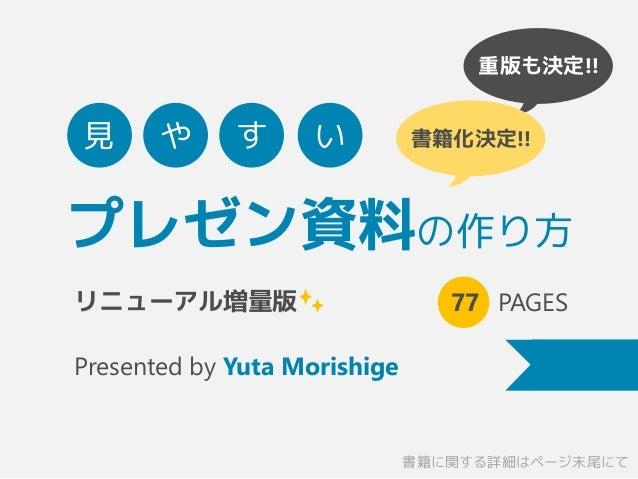 重版も決定!! 書籍化決定!! プレゼン資料の作り方 77 PAGES Presented by Yuta Morishige 見 や す い リニューアル増量版 書籍に関する詳細はページ末尾にて