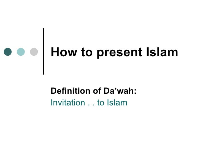 How to present Islam   Definition of Da'wah:  Invitation . . to Islam