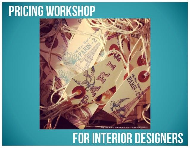 Pricing Workshop  http://www.flickr.com/photos/parisonponce/6685699719/  for Interior Designers