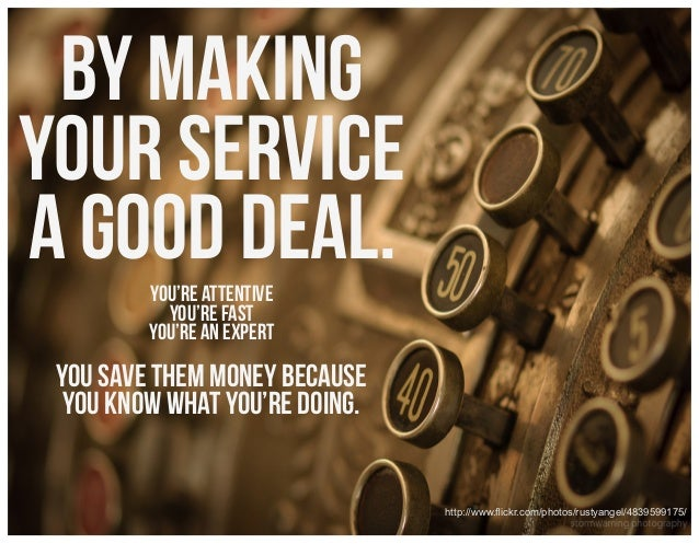 by making your service a good deal. You're attentive You're fast You're an expert  You Save them money because you know wh...