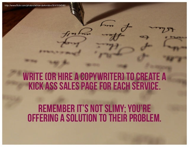 http://www.flickr.com/photos/adrianclarkmbbs/3041954566/  write (or hire a copywriter) to create a kick ass sales page for ...