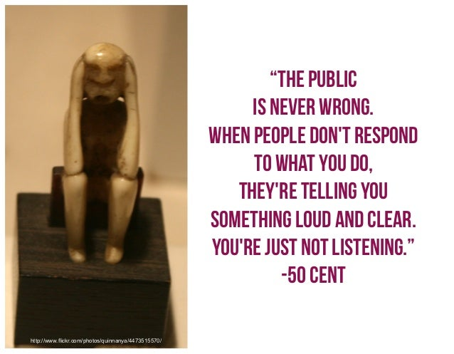 """""""The public is never wrong. When people don't respond to what you do, they're telling you something loud and clear. You're..."""