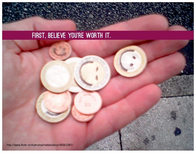 First, believe You're worth it.  http://www.flickr.com/photos/materialboy/48362361/