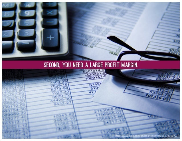 Second, you Need a Large Profit Margin.  http://www.flickr.com/photos/teegardin/5537894072/