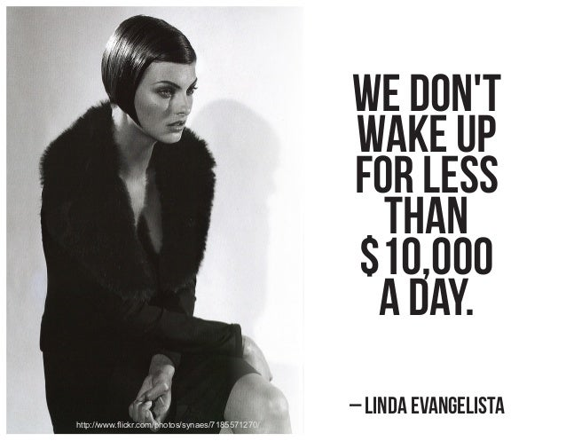 We don't wake up for less than $10,000 a day. – Linda Evangelista http://www.flickr.com/photos/synaes/7185571270/