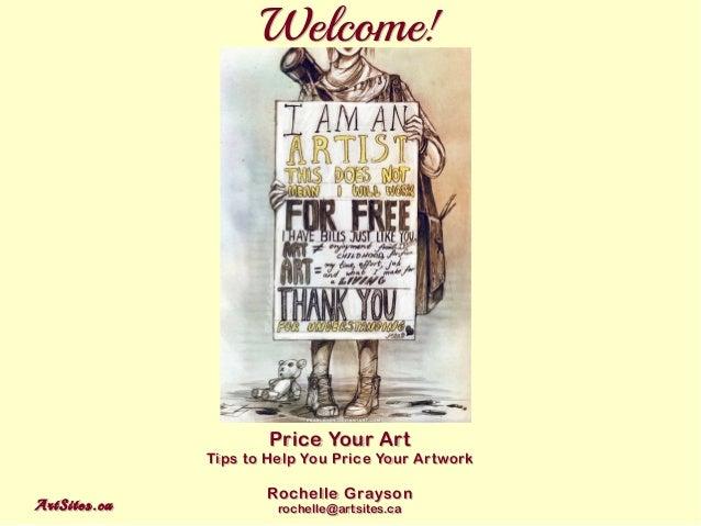 ArtSites.caArtSites.ca Welcome!Welcome! Price Your Art Tips to Help You Price Your Artwork Rochelle Grayson rochelle@artsi...