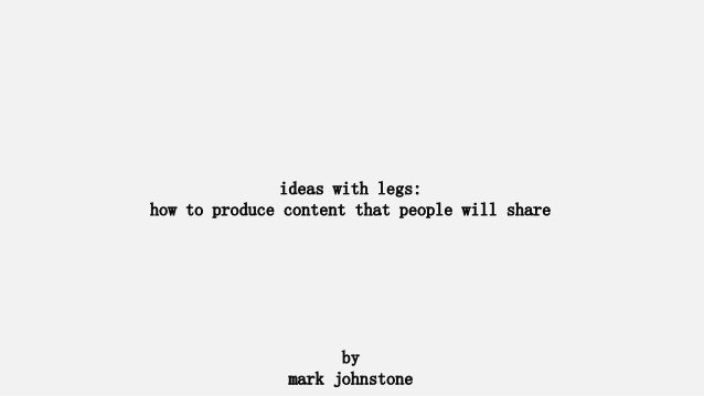 ideas with legs:  how to produce content that people will share  by  mark johnstone