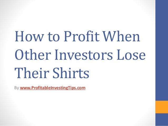 How to Profit When Other Investors Lose Their Shirts By www.ProfitableInvestingTips.com