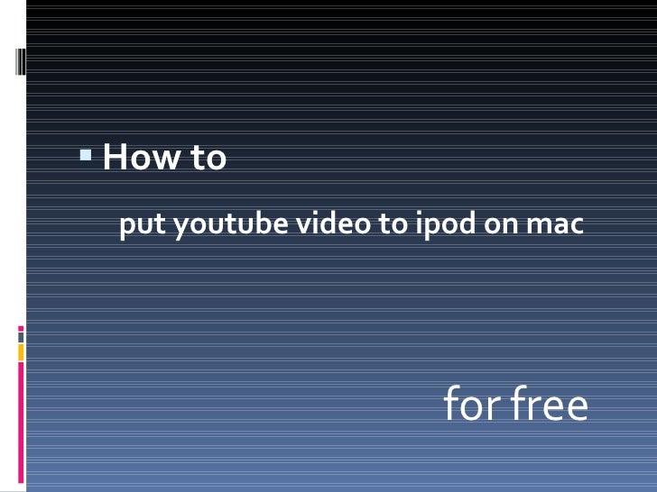 <ul><li>How to  </li></ul><ul><li>put youtube video to ipod on mac  </li></ul><ul><li>for free </li></ul>