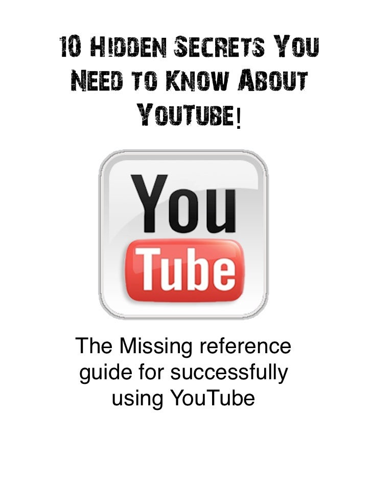 10 Hidden Secrets You Need to Know About       YouTube! The Missing reference guide for successfully    using YouTube