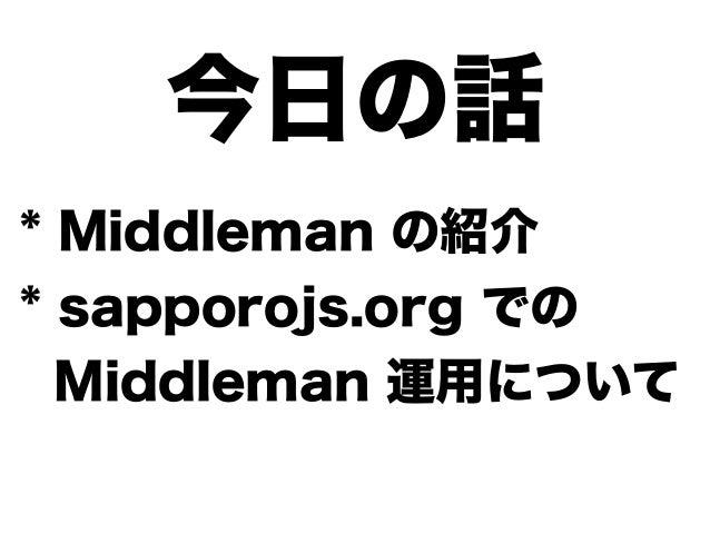 今日の話 * Middleman の紹介 * sapporojs.org での Middleman 運用について