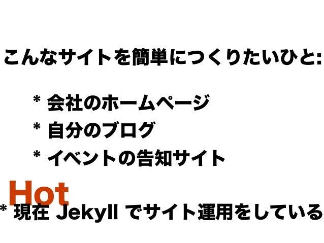 Hot * 会社のホームページ * 自分のブログ * イベントの告知サイト こんなサイトを簡単につくりたいひと: * 現在 Jekyll でサイト運用をしている