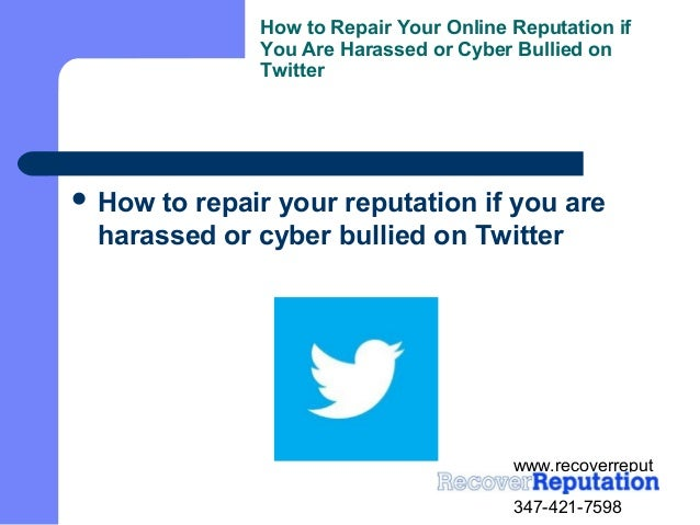 www.recoverreputation.com347-421-7598How to Repair Your Online Reputation ifYou Are Harassed or Cyber Bullied onTwitter H...