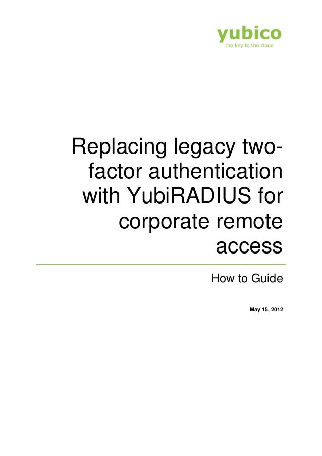Replacing legacy two-factor authenticationwith YubiRADIUS forcorporate remoteaccessHow to GuideMay 15, 2012