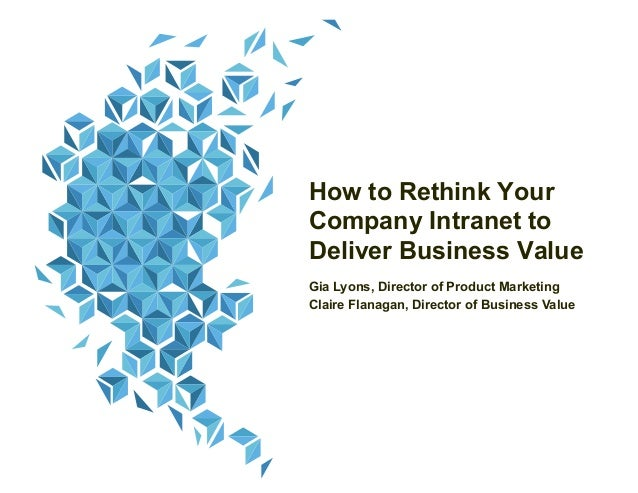 How to Rethink Your Company Intranet to Deliver Business Value Gia Lyons, Director of Product Marketing Claire Flanagan, D...