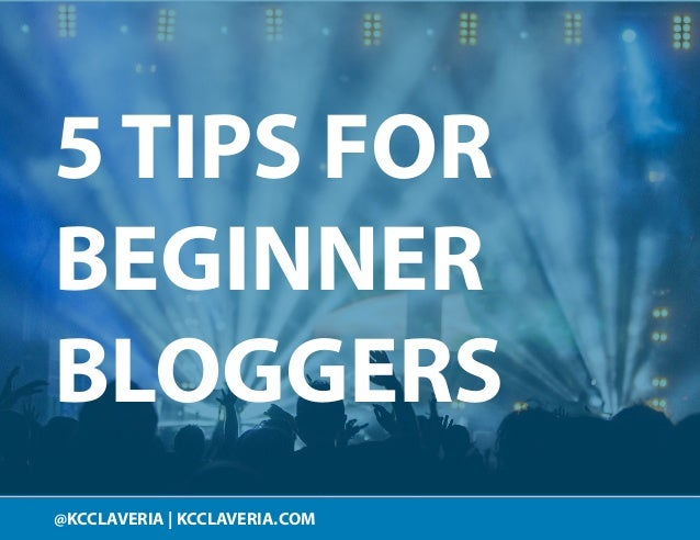 @KCCLAVERIA KCCLAVERIA.COM 5 TIPS FOR BEGINNER BLOGGERS @KCCLAVERIA | KCCLAVERIA.COM