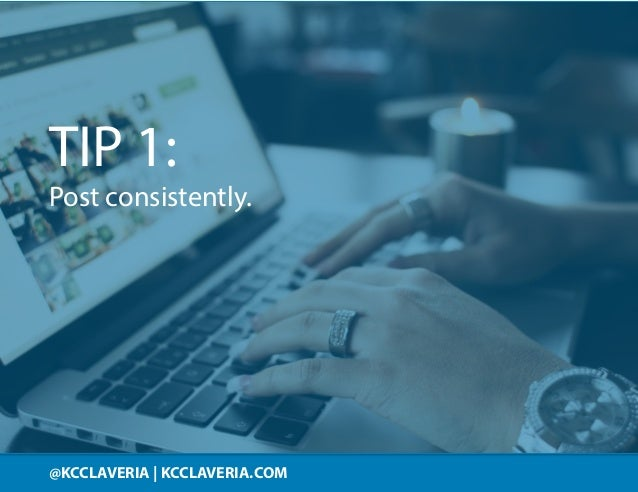 @KCCLAVERIA KCCLAVERIA.COM@KCCLAVERIA | KCCLAVERIA.COM TIP 1: Post consistently.